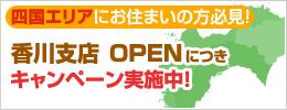 香川支店OPENにつきキャンペーン実施中!